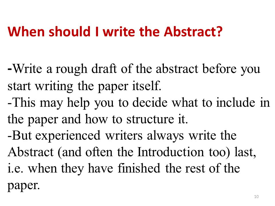 When should I write the Abstract? - Write a rough draft of the abstract before you start writing the paper itself. -This may help you to decide what t