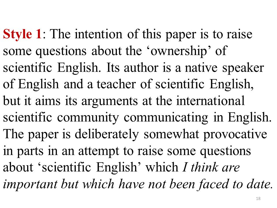 Style 1: The intention of this paper is to raise some questions about the 'ownership' of scientific English. Its author is a native speaker of English