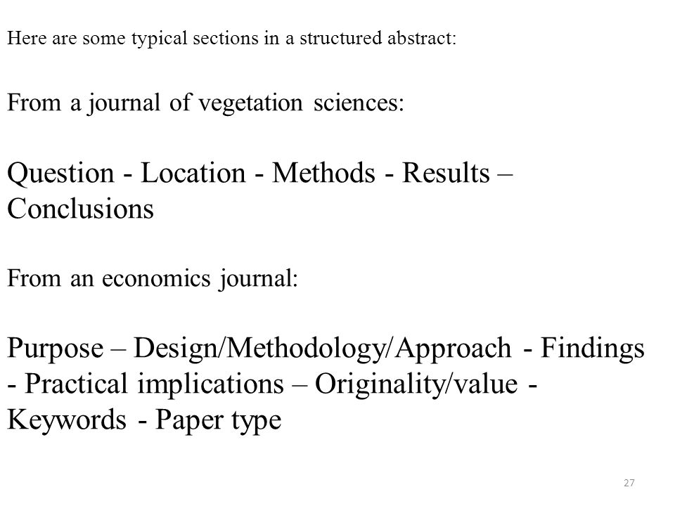 Here are some typical sections in a structured abstract: From a journal of vegetation sciences: Question - Location - Methods - Results – Conclusions