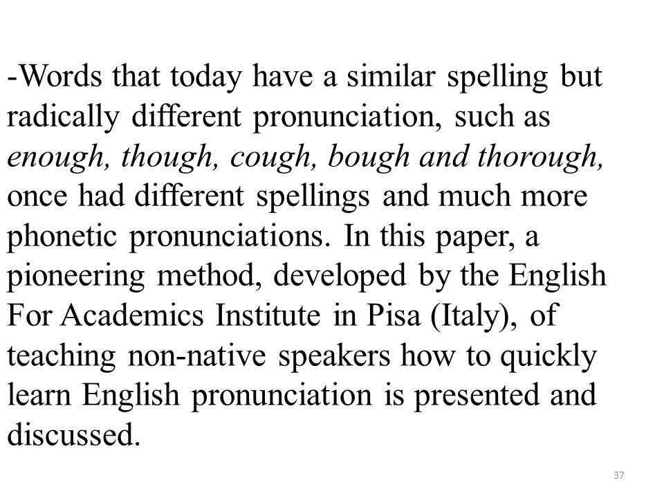 -Words that today have a similar spelling but radically different pronunciation, such as enough, though, cough, bough and thorough, once had different