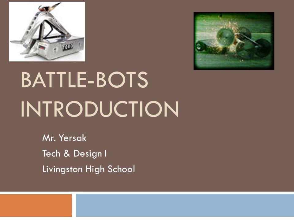 BATTLE-BOTS INTRODUCTION Mr. Yersak Tech & Design I Livingston High School
