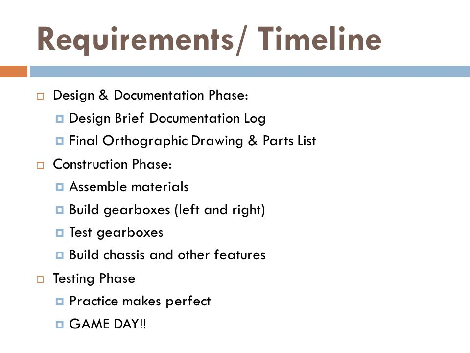 Requirements/ Timeline  Design & Documentation Phase:  Design Brief Documentation Log  Final Orthographic Drawing & Parts List  Construction Phase:  Assemble materials  Build gearboxes (left and right)  Test gearboxes  Build chassis and other features  Testing Phase  Practice makes perfect  GAME DAY!!