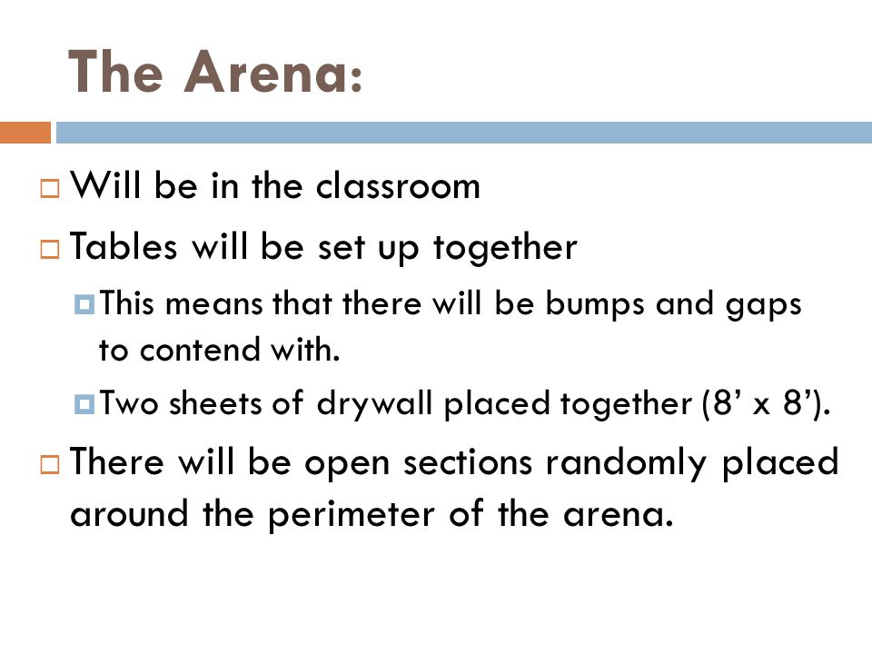 The Arena :  Will be in the classroom  Tables will be set up together  This means that there will be bumps and gaps to contend with.