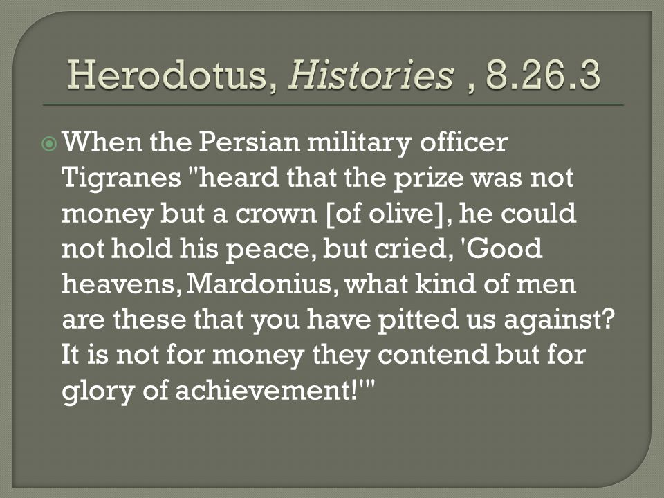  When the Persian military officer Tigranes heard that the prize was not money but a crown [of olive], he could not hold his peace, but cried, Good heavens, Mardonius, what kind of men are these that you have pitted us against.