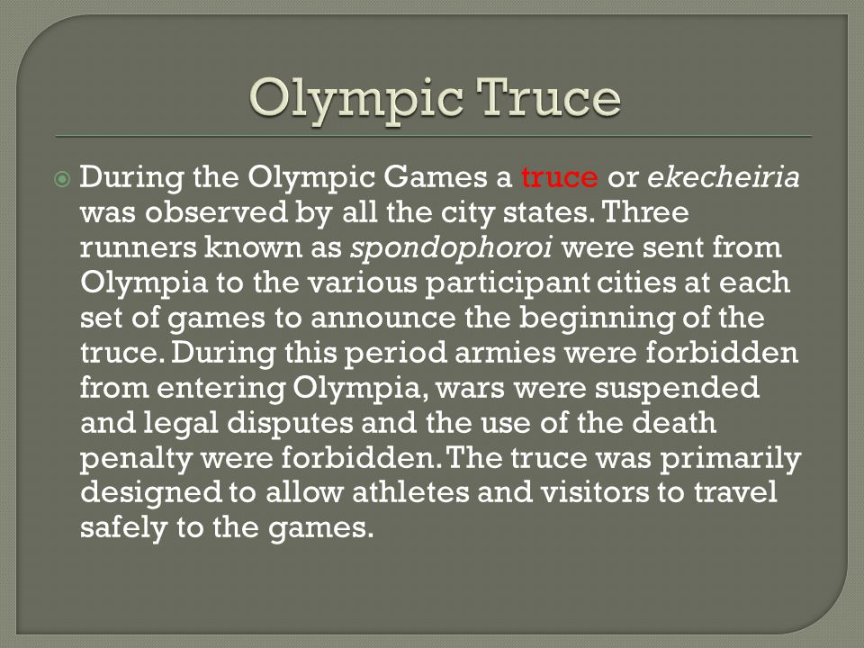  During the Olympic Games a truce or ekecheiria was observed by all the city states.