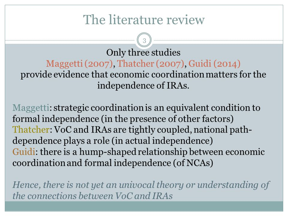 The literature review 3 Only three studies Maggetti (2007), Thatcher (2007), Guidi (2014) provide evidence that economic coordination matters for the independence of IRAs.
