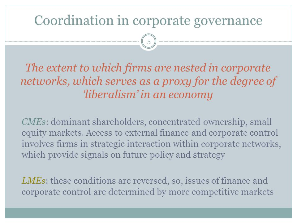 Coordination in corporate governance 5 The extent to which firms are nested in corporate networks, which serves as a proxy for the degree of 'liberalism' in an economy CMEs: dominant shareholders, concentrated ownership, small equity markets.