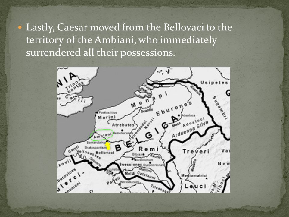 Lastly, Caesar moved from the Bellovaci to the territory of the Ambiani, who immediately surrendered all their possessions.