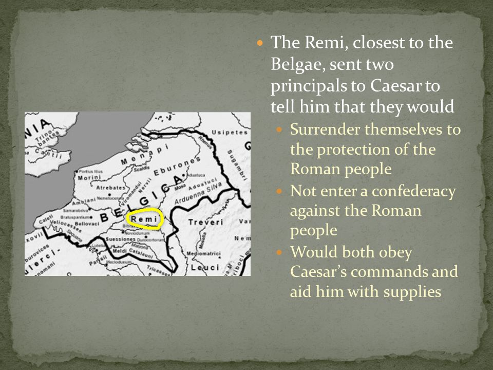 The Remi, closest to the Belgae, sent two principals to Caesar to tell him that they would Surrender themselves to the protection of the Roman people Not enter a confederacy against the Roman people Would both obey Caesar's commands and aid him with supplies