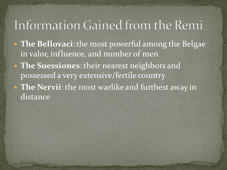The Bellovaci: the most powerful among the Belgae in valor, influence, and number of men The Suessiones: their nearest neighbors and possessed a very extensive/fertile country The Nervii: the most warlike and furthest away in distance
