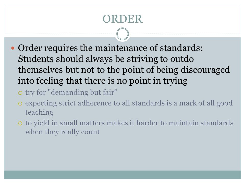 ORDER Order requires the maintenance of standards: Students should always be striving to outdo themselves but not to the point of being discouraged into feeling that there is no point in trying  try for demanding but fair  expecting strict adherence to all standards is a mark of all good teaching  to yield in small matters makes it harder to maintain standards when they really count