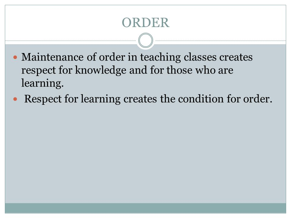 ORDER Maintenance of order in teaching classes creates respect for knowledge and for those who are learning.