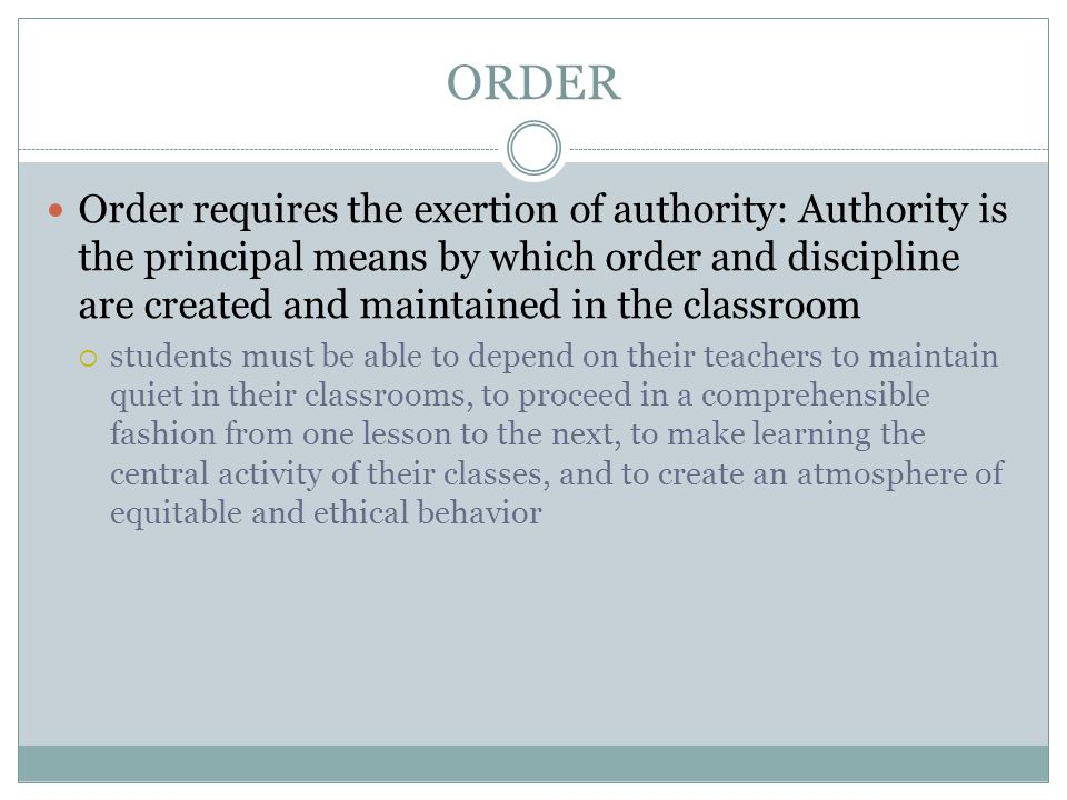 ORDER Order requires the exertion of authority: Authority is the principal means by which order and discipline are created and maintained in the classroom  students must be able to depend on their teachers to maintain quiet in their classrooms, to proceed in a comprehensible fashion from one lesson to the next, to make learning the central activity of their classes, and to create an atmosphere of equitable and ethical behavior