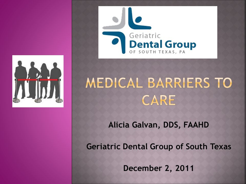 Alicia Galvan, DDS, FAAHD Geriatric Dental Group of South Texas December 2, 2011