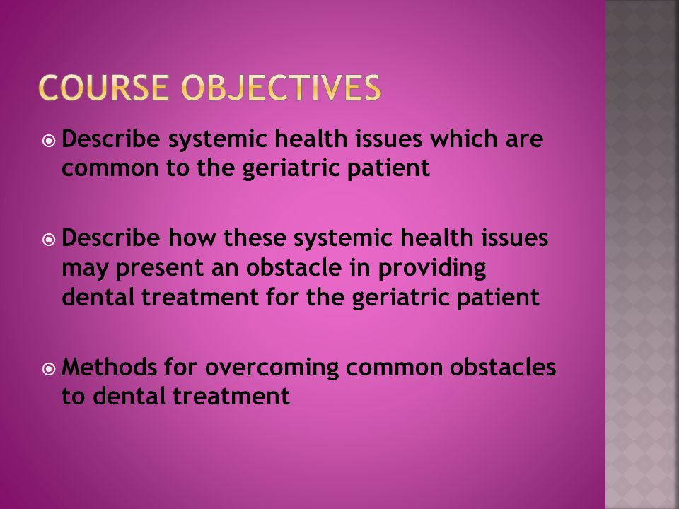  Describe systemic health issues which are common to the geriatric patient  Describe how these systemic health issues may present an obstacle in providing dental treatment for the geriatric patient  Methods for overcoming common obstacles to dental treatment