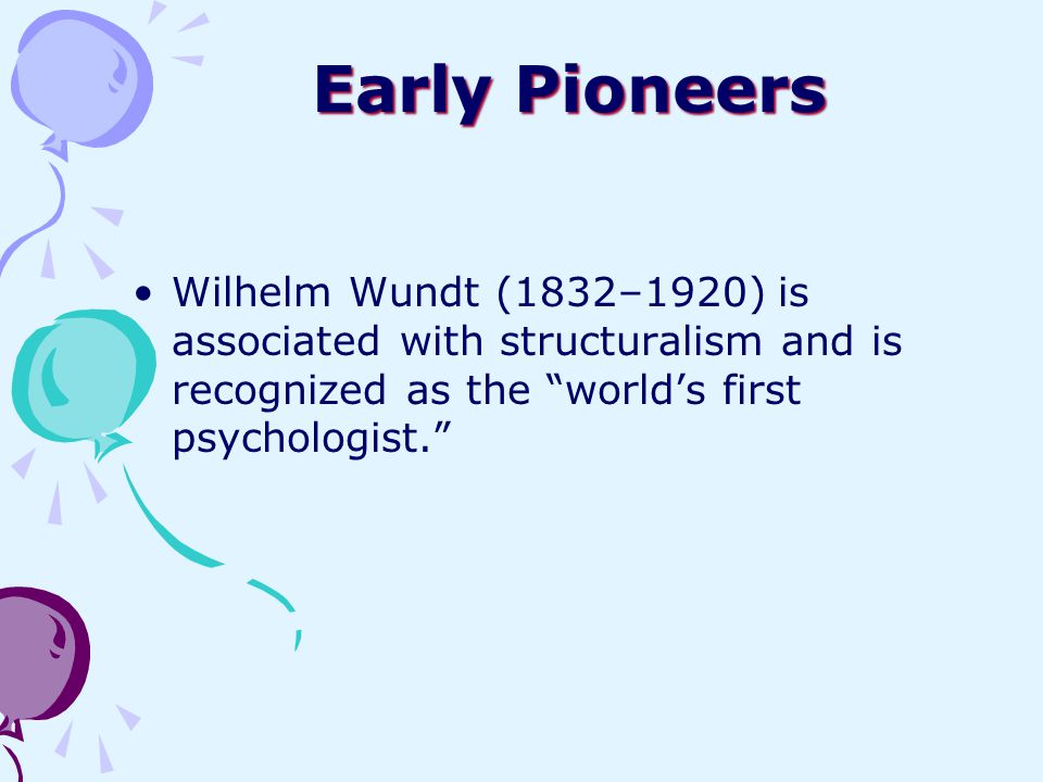 "Early Pioneers Wilhelm Wundt (1832–1920) is associated with structuralism and is recognized as the ""world's first psychologist."""