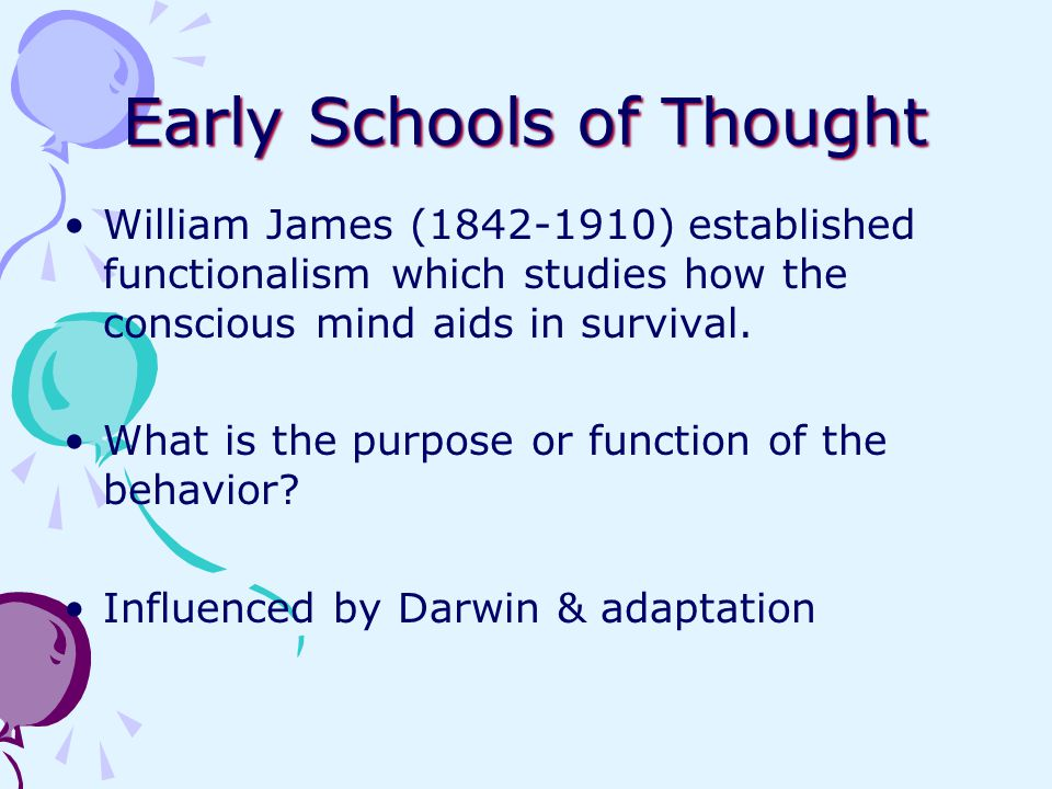 Early Schools of Thought William James (1842-1910) established functionalism which studies how the conscious mind aids in survival. What is the purpos