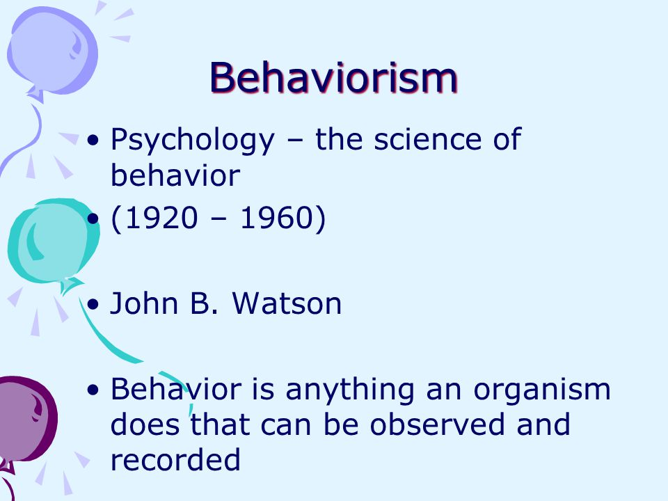 Behaviorism Psychology – the science of behavior (1920 – 1960) John B. Watson Behavior is anything an organism does that can be observed and recorded