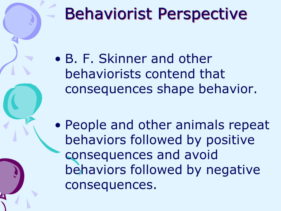 Behaviorist Perspective B. F. Skinner and other behaviorists contend that consequences shape behavior. People and other animals repeat behaviors follo
