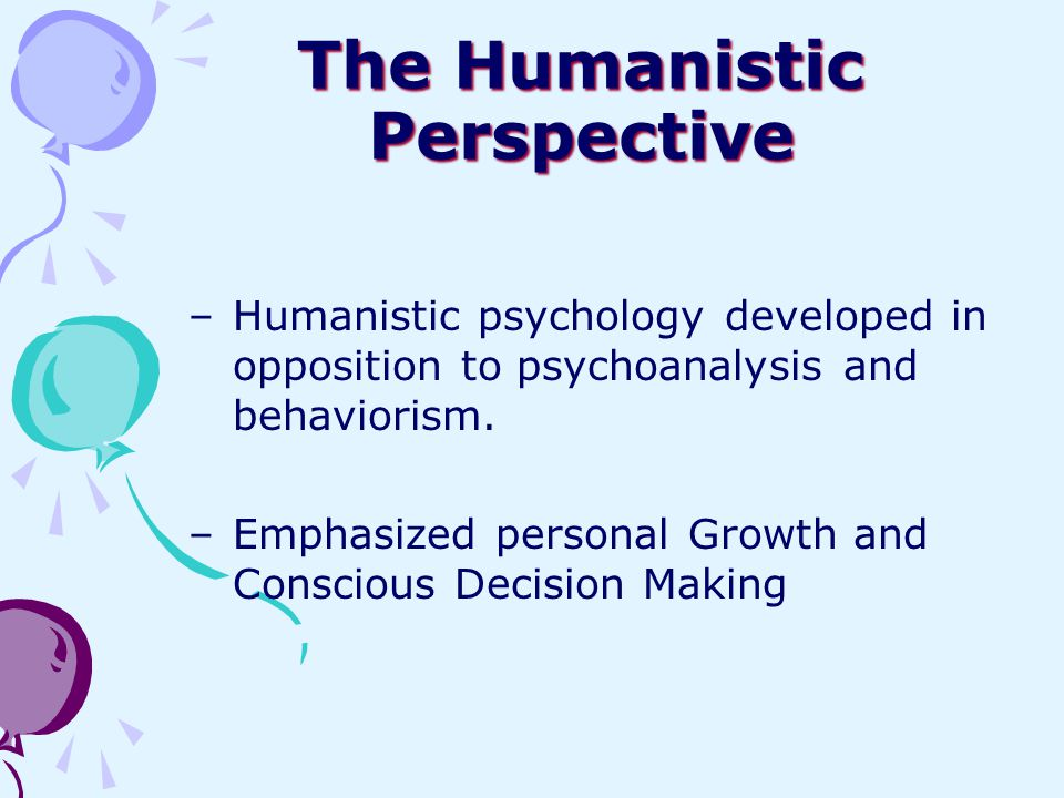 The Humanistic Perspective –Humanistic psychology developed in opposition to psychoanalysis and behaviorism. –Emphasized personal Growth and Conscious