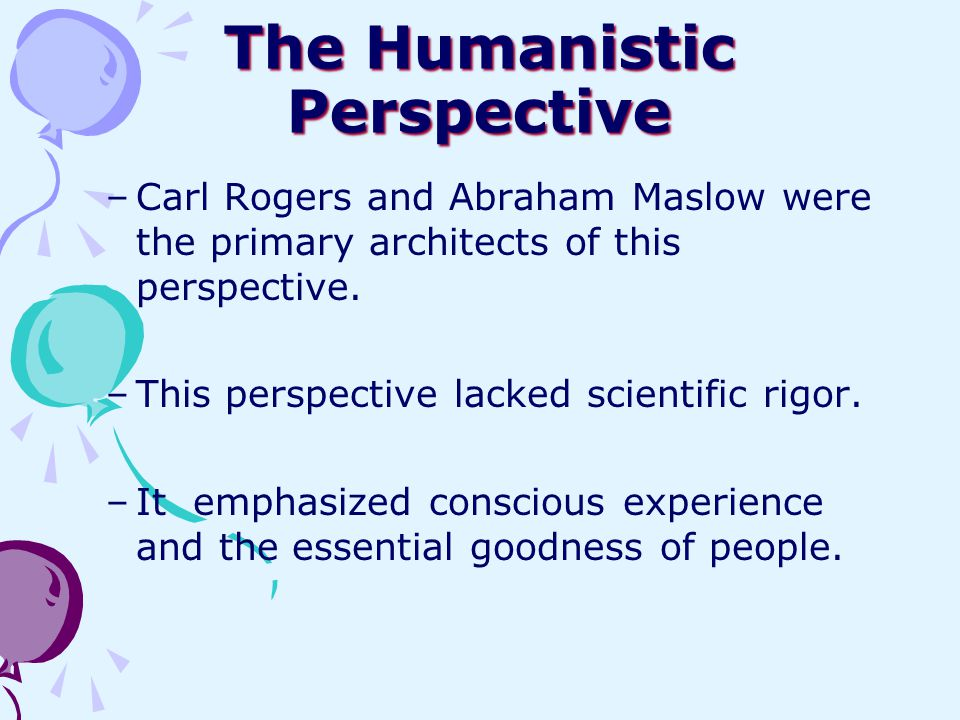 The Humanistic Perspective –Carl Rogers and Abraham Maslow were the primary architects of this perspective. –This perspective lacked scientific rigor.