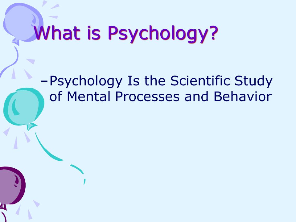 What is Psychology? –Psychology Is the Scientific Study of Mental Processes and Behavior