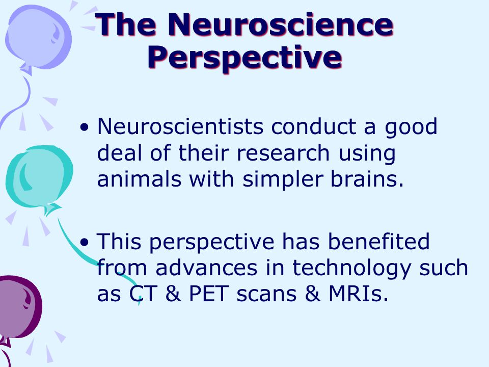The Neuroscience Perspective Neuroscientists conduct a good deal of their research using animals with simpler brains. This perspective has benefited f