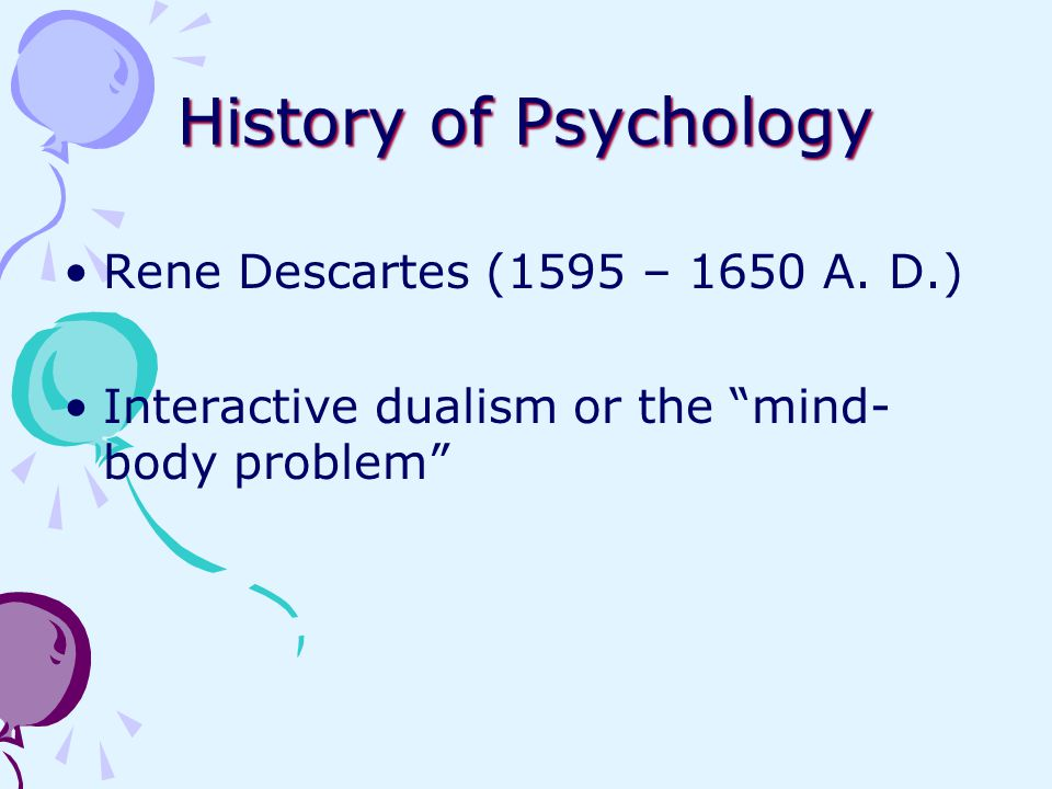 "History of Psychology Rene Descartes (1595 – 1650 A. D.) Interactive dualism or the ""mind- body problem"""