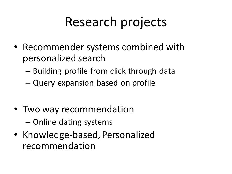 Research projects Recommender systems combined with personalized search – Building profile from click through data – Query expansion based on profile