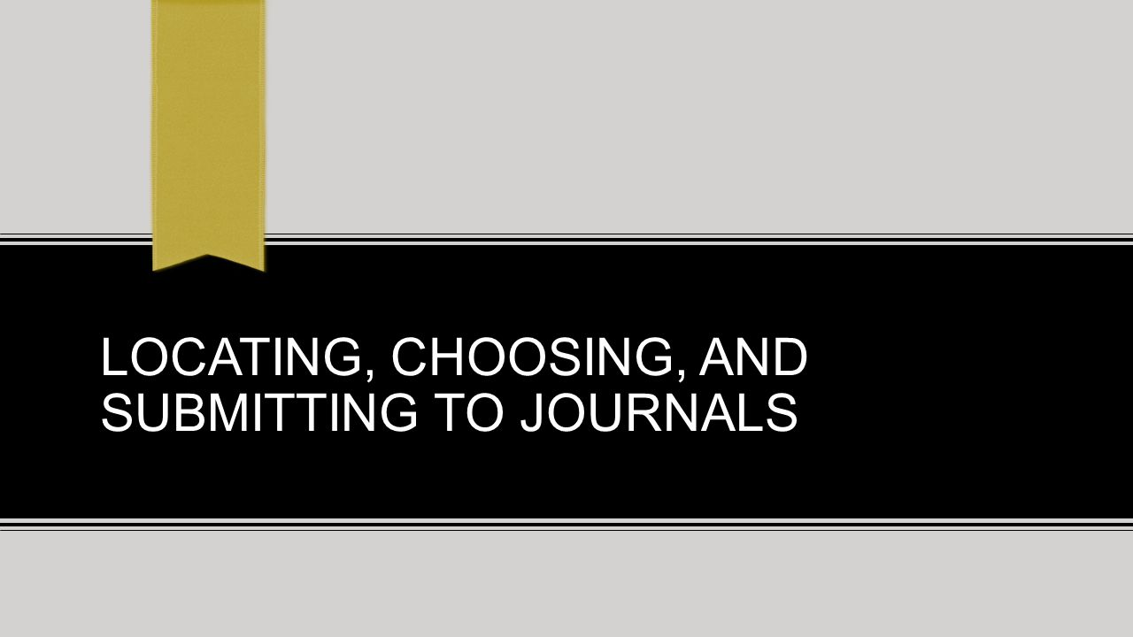 LOCATING, CHOOSING, AND SUBMITTING TO JOURNALS