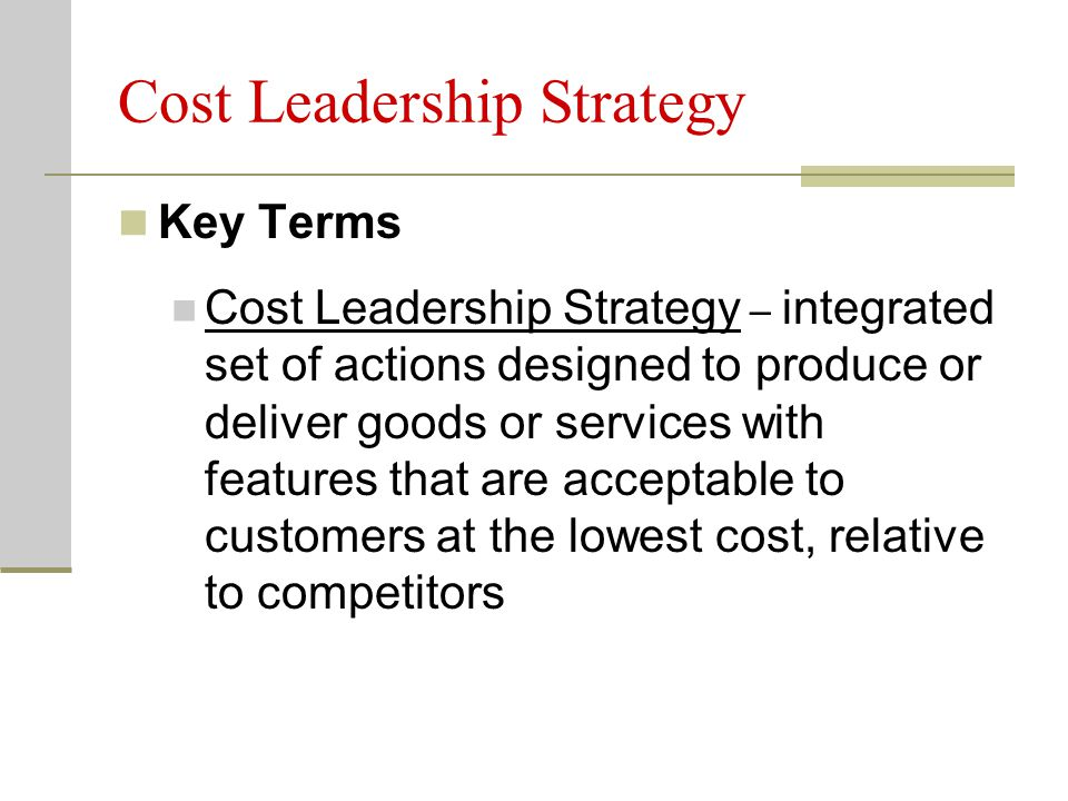 Cost Leadership Strategy Key Terms Cost Leadership Strategy – integrated set of actions designed to produce or deliver goods or services with features that are acceptable to customers at the lowest cost, relative to competitors