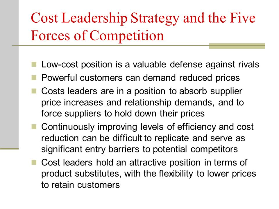 Cost Leadership Strategy and the Five Forces of Competition Low-cost position is a valuable defense against rivals Powerful customers can demand reduced prices Costs leaders are in a position to absorb supplier price increases and relationship demands, and to force suppliers to hold down their prices Continuously improving levels of efficiency and cost reduction can be difficult to replicate and serve as significant entry barriers to potential competitors Cost leaders hold an attractive position in terms of product substitutes, with the flexibility to lower prices to retain customers
