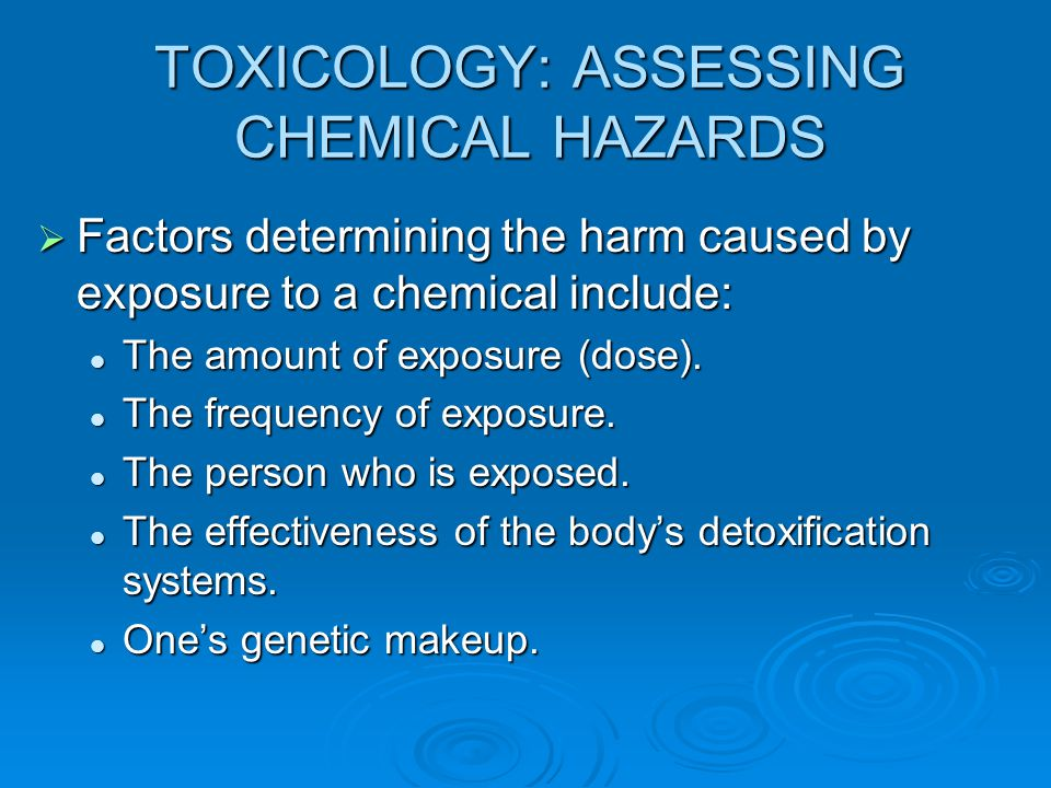 TOXICOLOGY: ASSESSING CHEMICAL HAZARDS  Factors determining the harm caused by exposure to a chemical include: The amount of exposure (dose). The amo