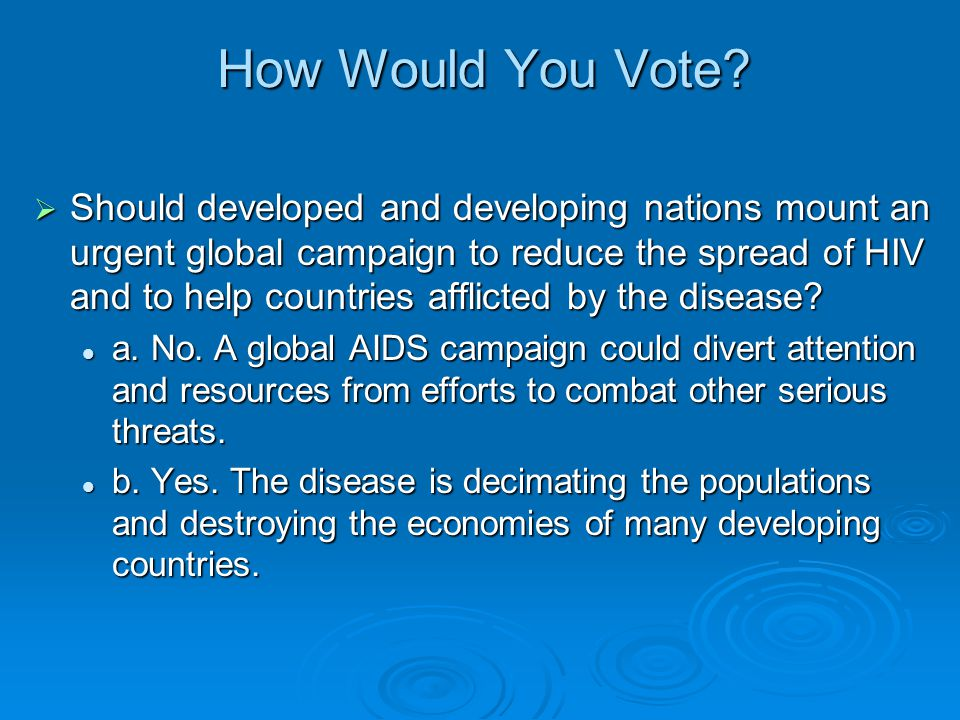 How Would You Vote?  Should developed and developing nations mount an urgent global campaign to reduce the spread of HIV and to help countries afflic