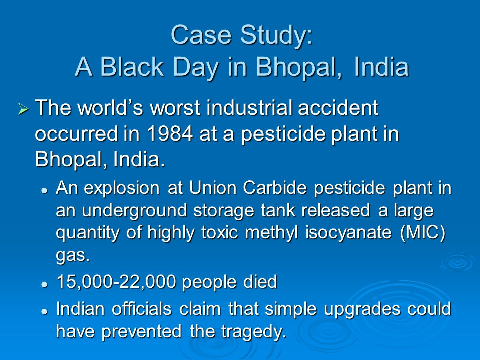 Case Study: A Black Day in Bhopal, India  The world's worst industrial accident occurred in 1984 at a pesticide plant in Bhopal, India. An explosion