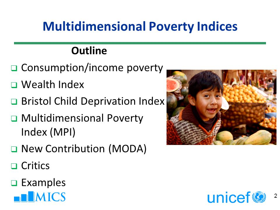 MPI H - The headcount ratio (the proportion of the population who are multidimensionally poor; c > 1/3) A - The intensity of poverty (the proportion of the weighted component indicators of which the poor, on average, are deprived) The Multidimensional Poverty Index (MPI) (H x A) Percentage of Population Vulnerable to Poverty (c>1/5 and c<1/3) Percentage of Population in Severe Poverty (c>1/2) Number of household members Area Urban3.840.40.0210.10.516,331 Rural38.544.20.1723.511.739,589 Education of household head None38.044.10.1724.111.636,082 Primary23.643.90.1020.36.48,584 Secondary +1.237.90.004.80.011,254 Wealth index quintiles Poorest74.946.40.3519.826.910,735 Second46.842.40.2028.313.211,003 Middle17.541.10.0734.12.911,129 Fourth5.437.30.0215.40.211,629 Richest1.038.90.001.30.311,424 Total28.444.00.1219.68.555,920 33