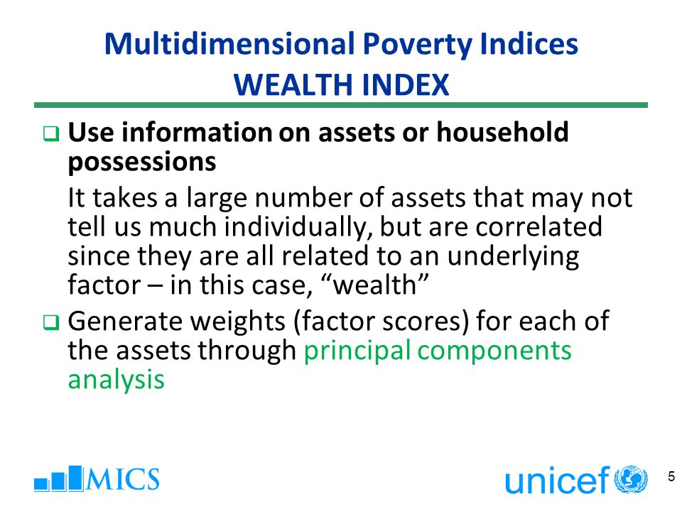 Multidimensional Poverty Indices WEALTH INDEX  Weights summed by household, household members ranked according to the total score of the household in which they reside  Run for urban and rural separately.