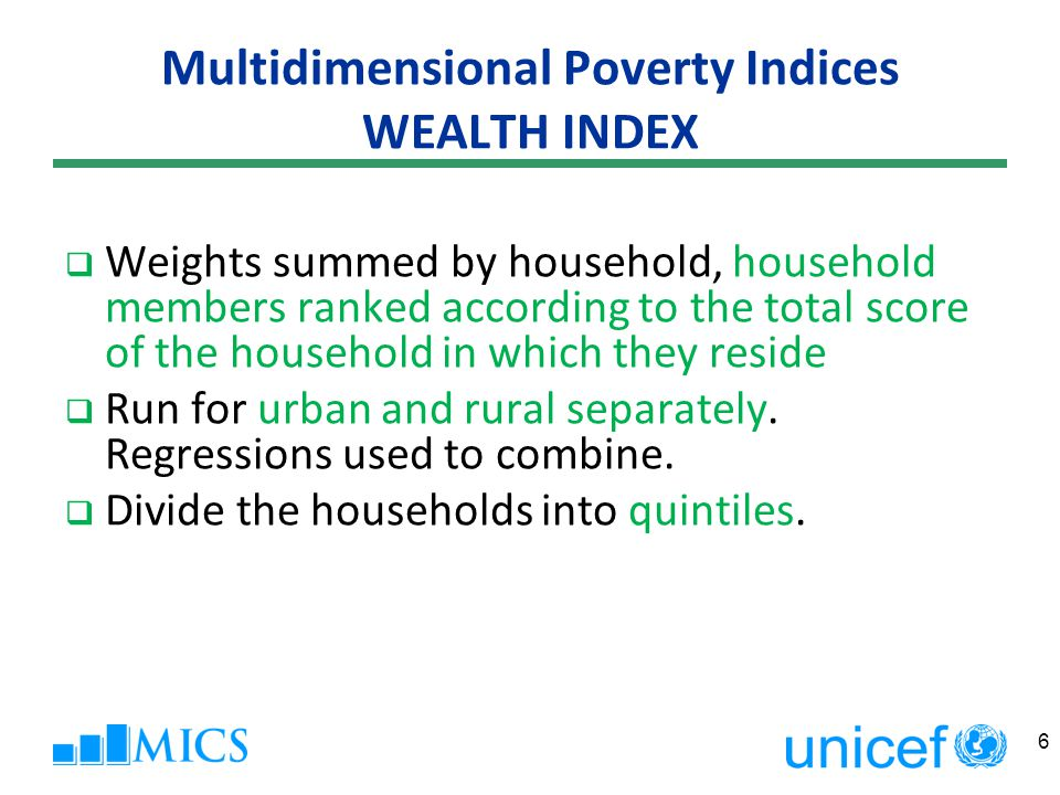 Multidimensional Poverty Indices DomainIndicator HealthAny child dead Any child (or adult) malnourished EducationNo household member completed 5 years Any child (grades 1-8) out of school Standard ofNo electricity LivingUnimproved water or improved water more than 30 min round-trip Unimproved or shared sanitation Dirt, sand, dung floor Wood, charcoal, dung used as cooking fuel (biomass) Not owning more than one of: radio, TV, phone (incl.