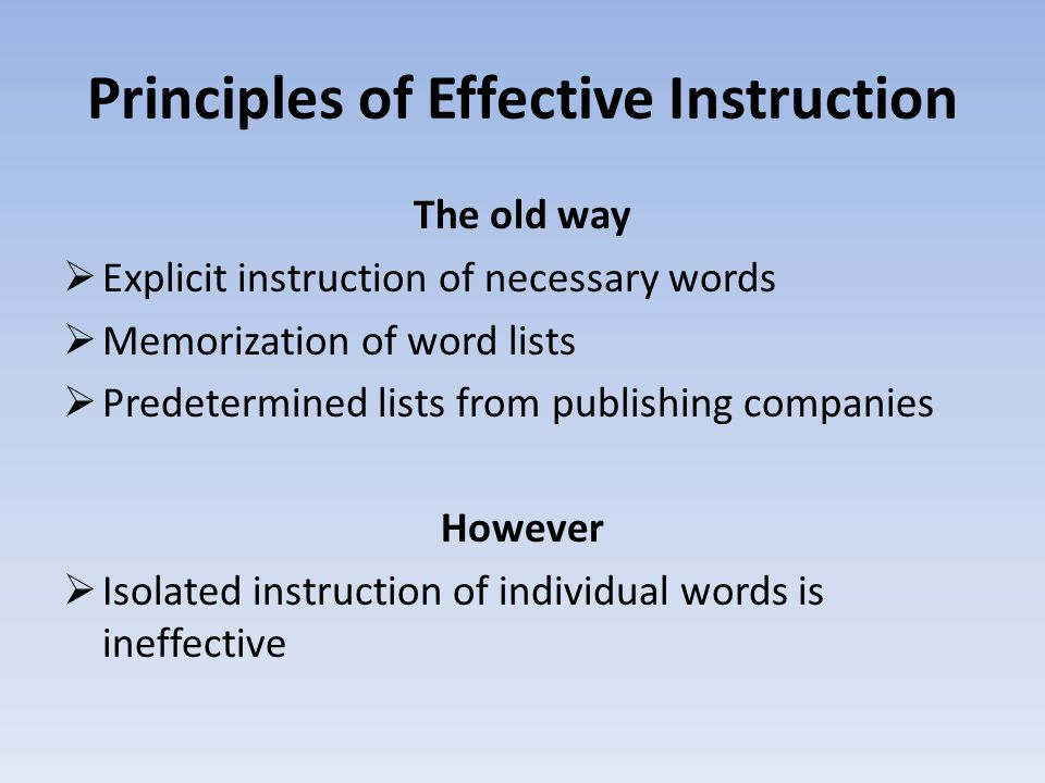 Principles of Effective Instruction The old way  Explicit instruction of necessary words  Memorization of word lists  Predetermined lists from publishing companies However  Isolated instruction of individual words is ineffective