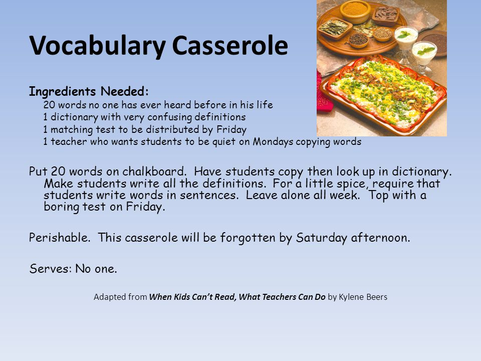 Vocabulary Casserole Ingredients Needed: 20 words no one has ever heard before in his life 1 dictionary with very confusing definitions 1 matching test to be distributed by Friday 1 teacher who wants students to be quiet on Mondays copying words Put 20 words on chalkboard.