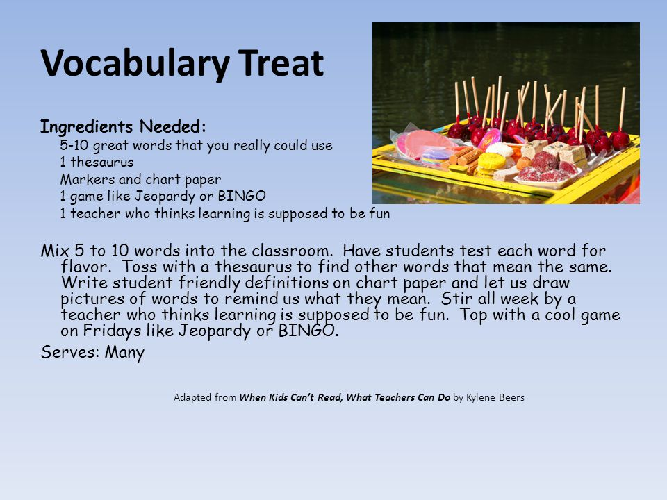 Vocabulary Treat Ingredients Needed: 5-10 great words that you really could use 1 thesaurus Markers and chart paper 1 game like Jeopardy or BINGO 1 teacher who thinks learning is supposed to be fun Mix 5 to 10 words into the classroom.