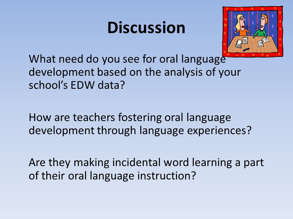 Discussion What need do you see for oral language development based on the analysis of your school's EDW data.