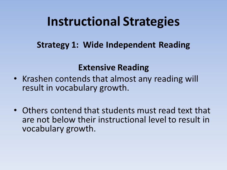 Instructional Strategies Strategy 1: Wide Independent Reading Extensive Reading Krashen contends that almost any reading will result in vocabulary growth.