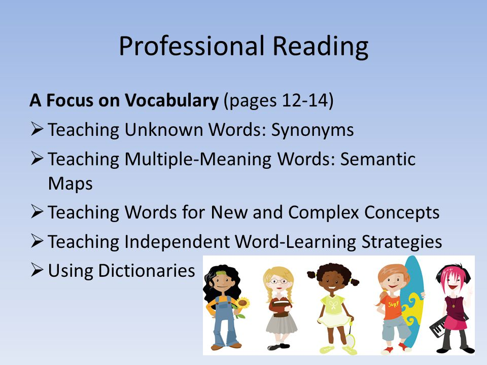 Professional Reading A Focus on Vocabulary (pages 12-14)  Teaching Unknown Words: Synonyms  Teaching Multiple-Meaning Words: Semantic Maps  Teaching Words for New and Complex Concepts  Teaching Independent Word-Learning Strategies  Using Dictionaries