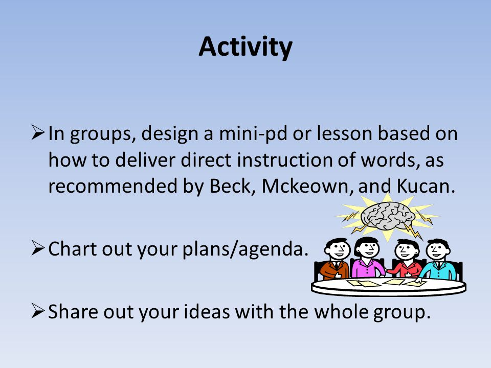 Activity  In groups, design a mini-pd or lesson based on how to deliver direct instruction of words, as recommended by Beck, Mckeown, and Kucan.
