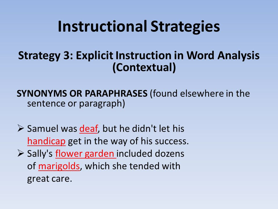 Instructional Strategies Strategy 3: Explicit Instruction in Word Analysis (Contextual) SYNONYMS OR PARAPHRASES (found elsewhere in the sentence or paragraph)  Samuel was deaf, but he didn t let his handicap get in the way of his success.