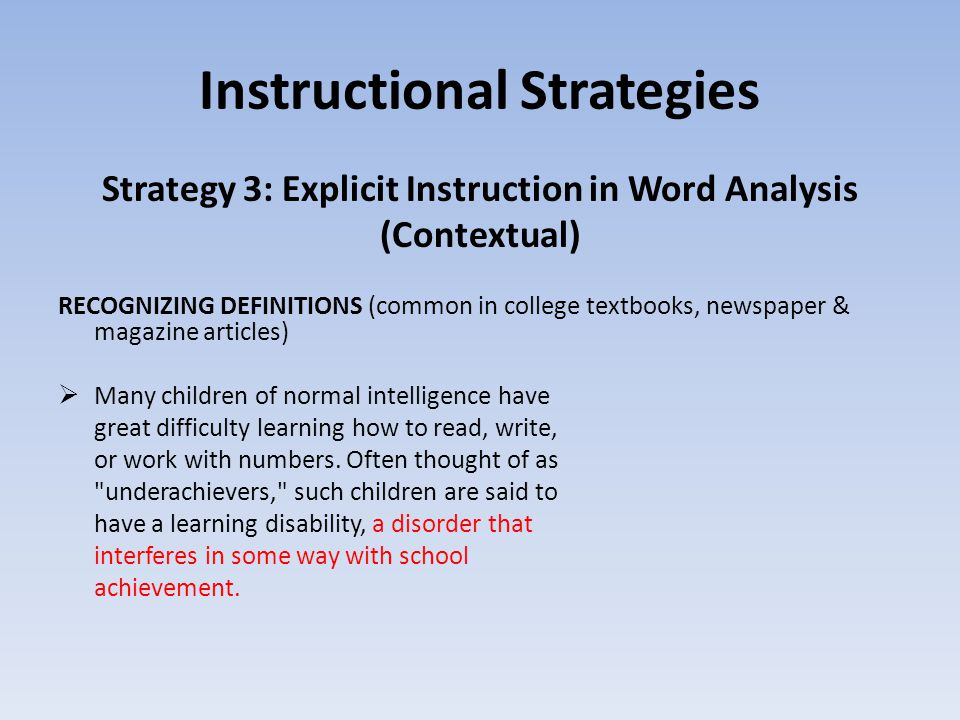 Instructional Strategies Strategy 3: Explicit Instruction in Word Analysis (Contextual) RECOGNIZING DEFINITIONS (common in college textbooks, newspaper & magazine articles)  Many children of normal intelligence have great difficulty learning how to read, write, or work with numbers.