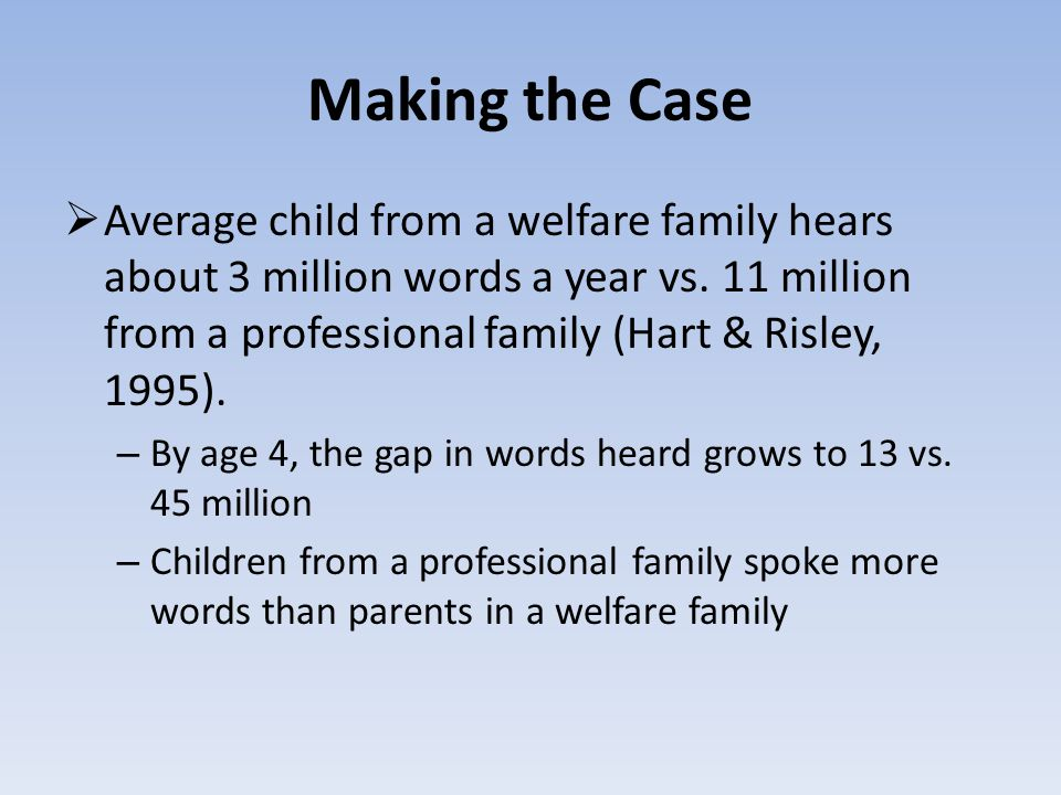 Making the Case  Average child from a welfare family hears about 3 million words a year vs.