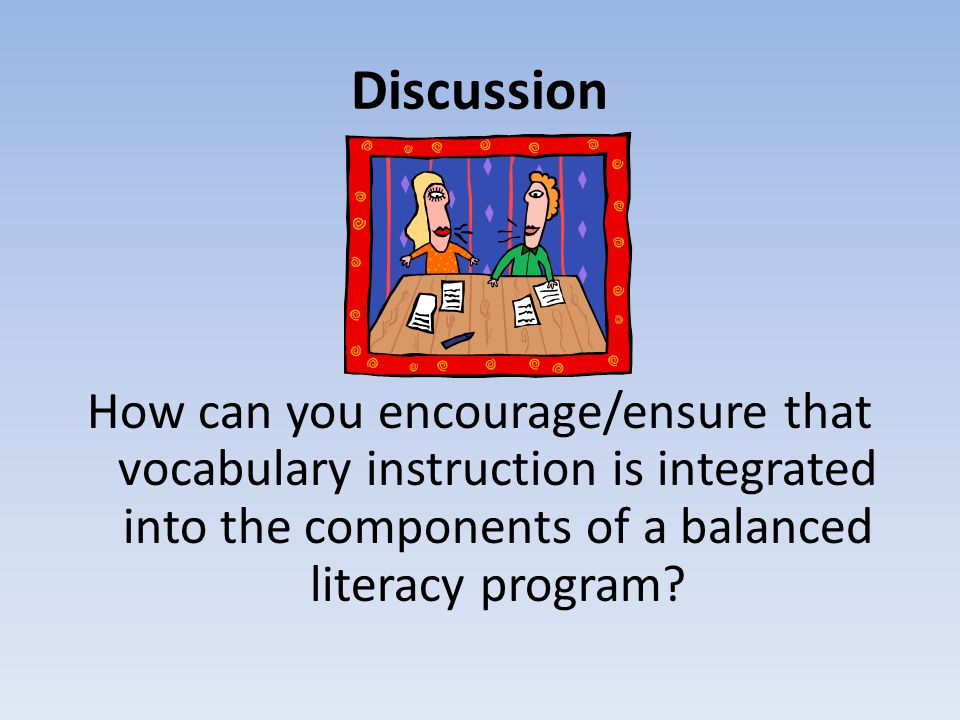 Discussion How can you encourage/ensure that vocabulary instruction is integrated into the components of a balanced literacy program?