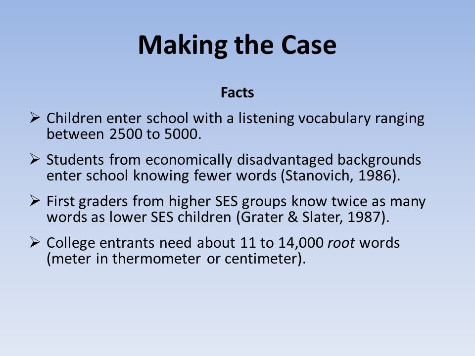Making the Case Facts  Children enter school with a listening vocabulary ranging between 2500 to 5000.